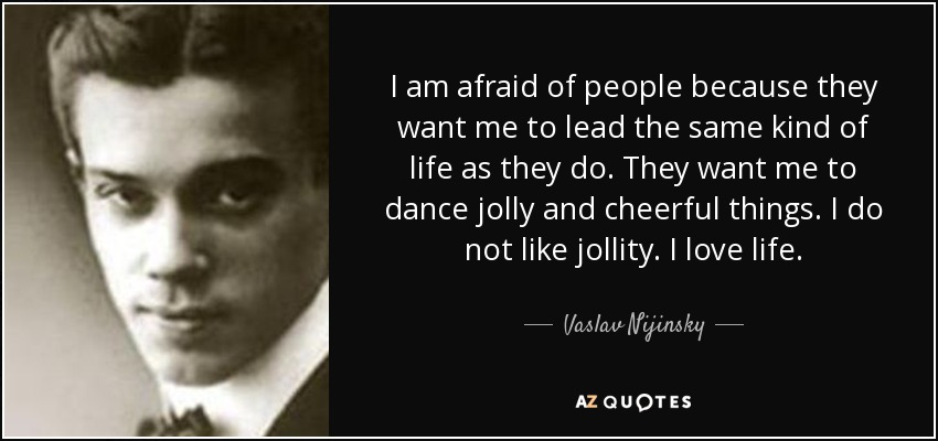 I am afraid of people because they want me to lead the same kind of life as they do. They want me to dance jolly and cheerful things. I do not like jollity. I love life. - Vaslav Nijinsky