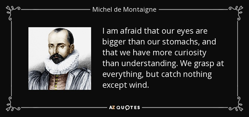 I am afraid that our eyes are bigger than our stomachs, and that we have more curiosity than understanding. We grasp at everything, but catch nothing except wind. - Michel de Montaigne