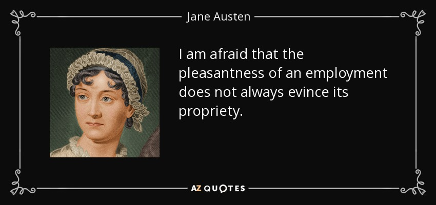 I am afraid that the pleasantness of an employment does not always evince its propriety. - Jane Austen