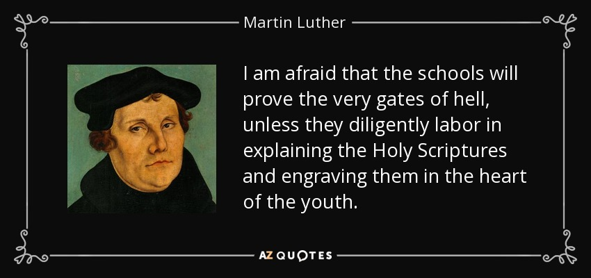 I am afraid that the schools will prove the very gates of hell, unless they diligently labor in explaining the Holy Scriptures and engraving them in the heart of the youth. - Martin Luther