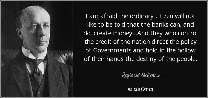 I am afraid the ordinary citizen will not like to be told that the banks can, and do, create money...And they who control the credit of the nation direct the policy of Governments and hold in the hollow of their hands the destiny of the people. - Reginald McKenna