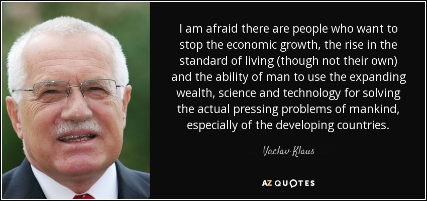I am afraid there are people who want to stop the economic growth, the rise in the standard of living (though not their own) and the ability of man to use the expanding wealth, science and technology for solving the actual pressing problems of mankind, especially of the developing countries. - Vaclav Klaus