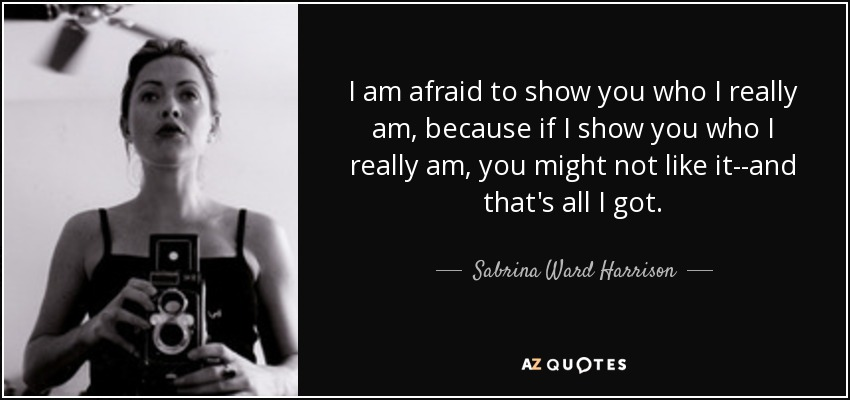 I am afraid to show you who I really am, because if I show you who I really am, you might not like it--and that's all I got. - Sabrina Ward Harrison