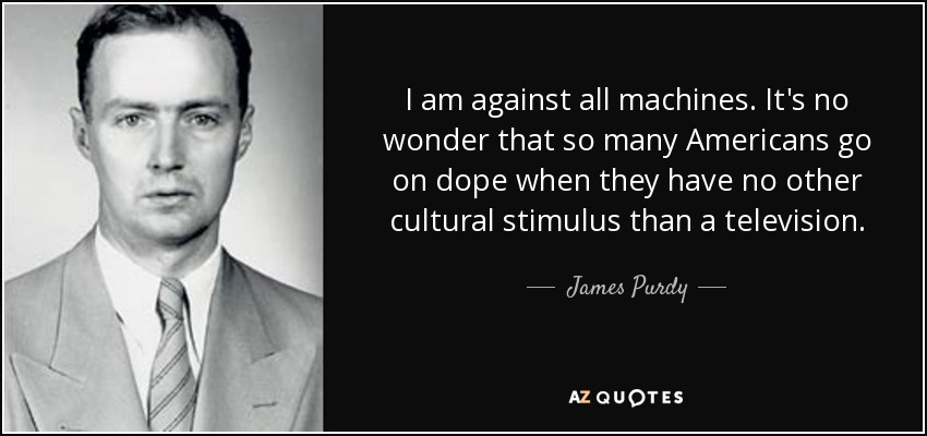 I am against all machines. It's no wonder that so many Americans go on dope when they have no other cultural stimulus than a television. - James Purdy