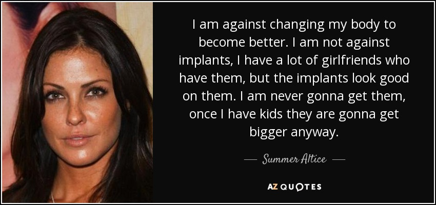 I am against changing my body to become better. I am not against implants, I have a lot of girlfriends who have them, but the implants look good on them. I am never gonna get them, once I have kids they are gonna get bigger anyway. - Summer Altice