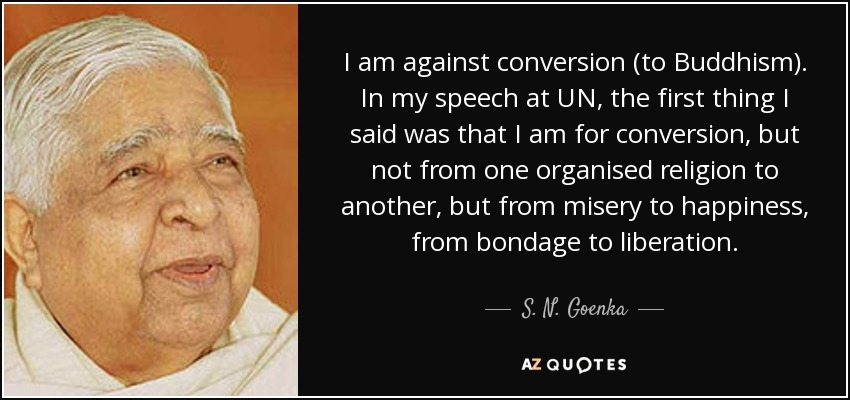 I am against conversion (to Buddhism). In my speech at UN, the first thing I said was that I am for conversion, but not from one organised religion to another, but from misery to happiness, from bondage to liberation. - S. N. Goenka