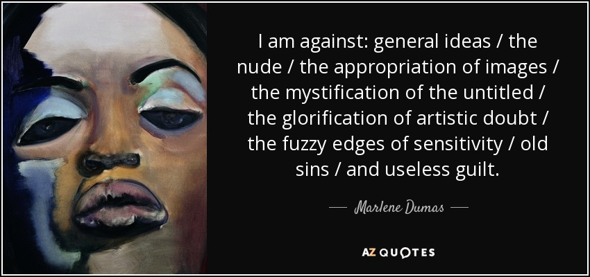 I am against: general ideas / the nude / the appropriation of images / the mystification of the untitled / the glorification of artistic doubt / the fuzzy edges of sensitivity / old sins / and useless guilt. - Marlene Dumas