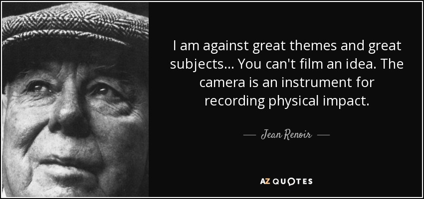 I am against great themes and great subjects... You can't film an idea. The camera is an instrument for recording physical impact. - Jean Renoir