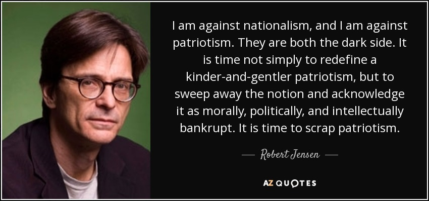 I am against nationalism, and I am against patriotism. They are both the dark side. It is time not simply to redefine a kinder-and-gentler patriotism, but to sweep away the notion and acknowledge it as morally, politically, and intellectually bankrupt. It is time to scrap patriotism. - Robert Jensen