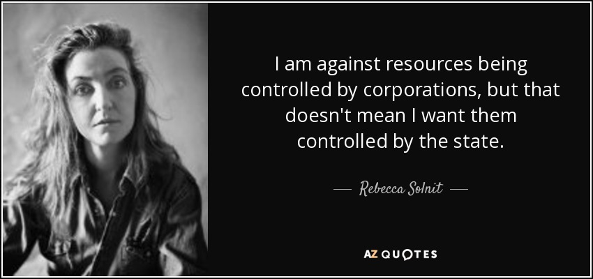 I am against resources being controlled by corporations, but that doesn't mean I want them controlled by the state. - Rebecca Solnit