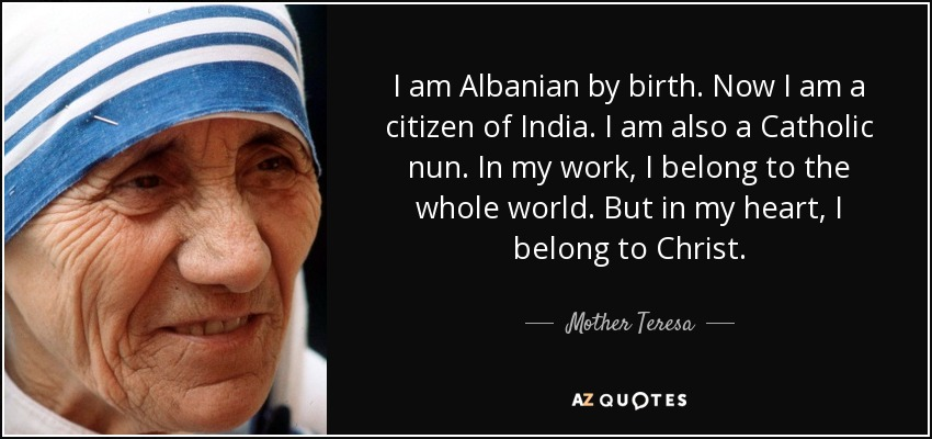 I am Albanian by birth. Now I am a citizen of India. I am also a Catholic nun. In my work, I belong to the whole world. But in my heart, I belong to Christ. - Mother Teresa