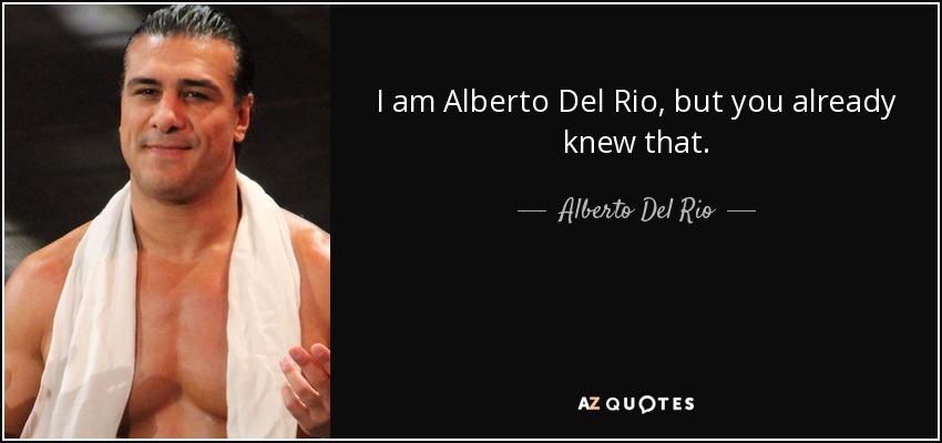I am Alberto Del Rio, but you already knew that. - Alberto Del Rio
