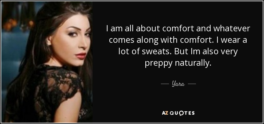 I am all about comfort and whatever comes along with comfort. I wear a lot of sweats. But Im also very preppy naturally. - Yara