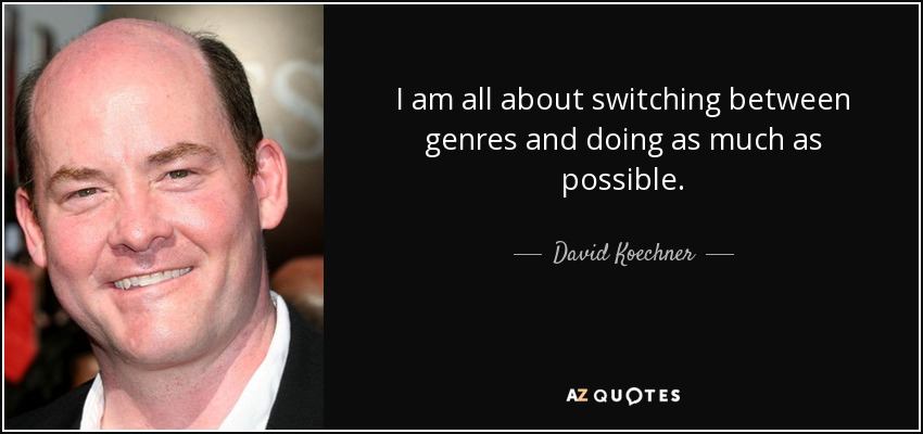 I am all about switching between genres and doing as much as possible. - David Koechner