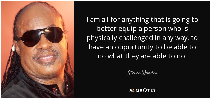 I am all for anything that is going to better equip a person who is physically challenged in any way, to have an opportunity to be able to do what they are able to do. - Stevie Wonder