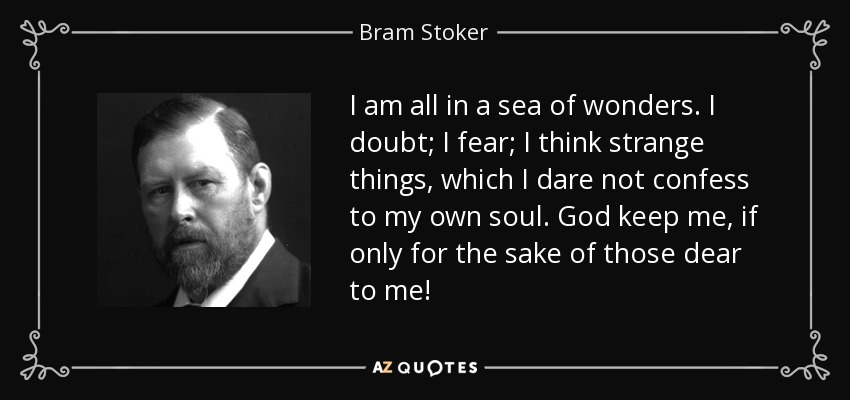 I am all in a sea of wonders. I doubt; I fear; I think strange things, which I dare not confess to my own soul. God keep me, if only for the sake of those dear to me! - Bram Stoker