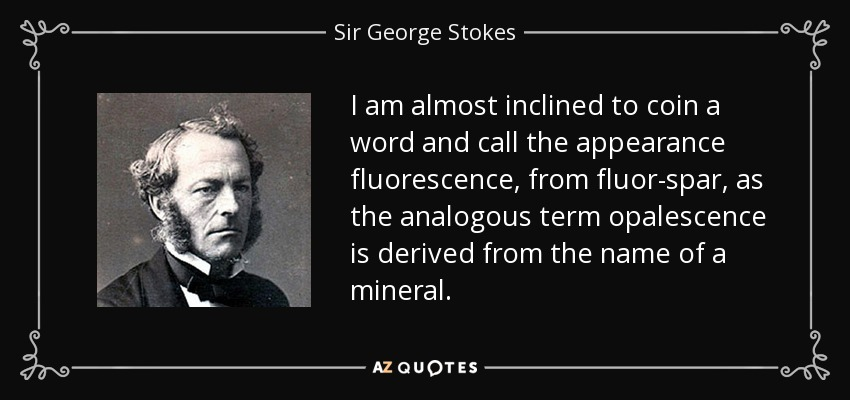 I am almost inclined to coin a word and call the appearance fluorescence, from fluor-spar, as the analogous term opalescence is derived from the name of a mineral. - Sir George Stokes, 1st Baronet
