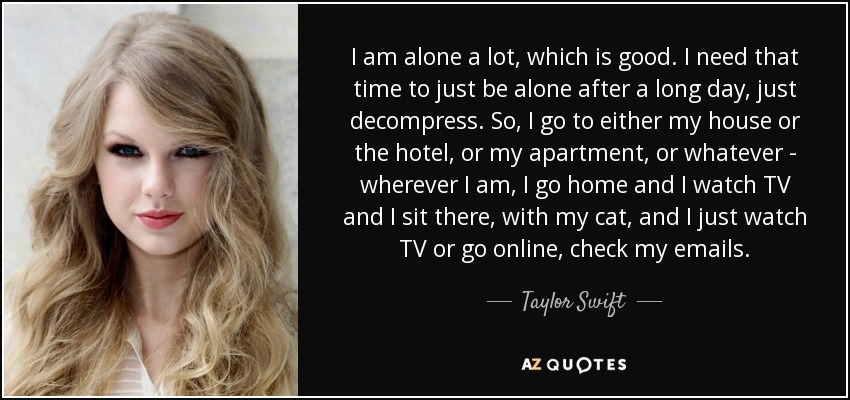 I am alone a lot, which is good. I need that time to just be alone after a long day, just decompress. So, I go to either my house or the hotel, or my apartment, or whatever - wherever I am, I go home and I watch TV and I sit there, with my cat, and I just watch TV or go online, check my emails. - Taylor Swift