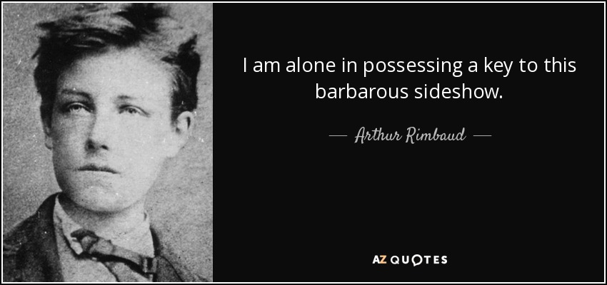 I am alone in possessing a key to this barbarous sideshow. - Arthur Rimbaud