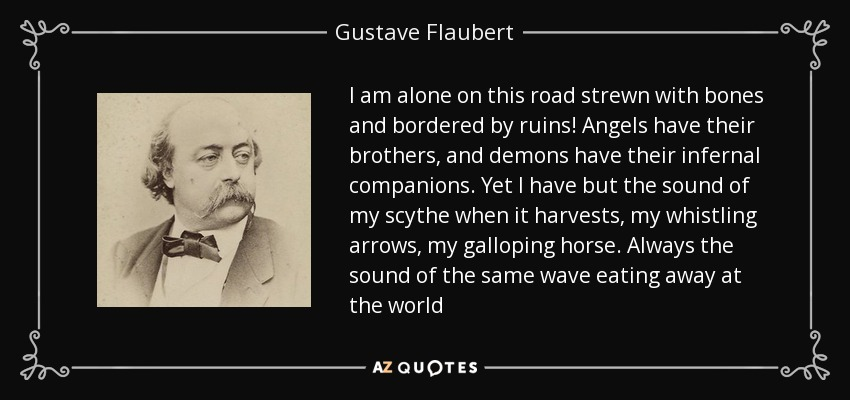 I am alone on this road strewn with bones and bordered by ruins! Angels have their brothers, and demons have their infernal companions. Yet I have but the sound of my scythe when it harvests, my whistling arrows, my galloping horse. Always the sound of the same wave eating away at the world - Gustave Flaubert