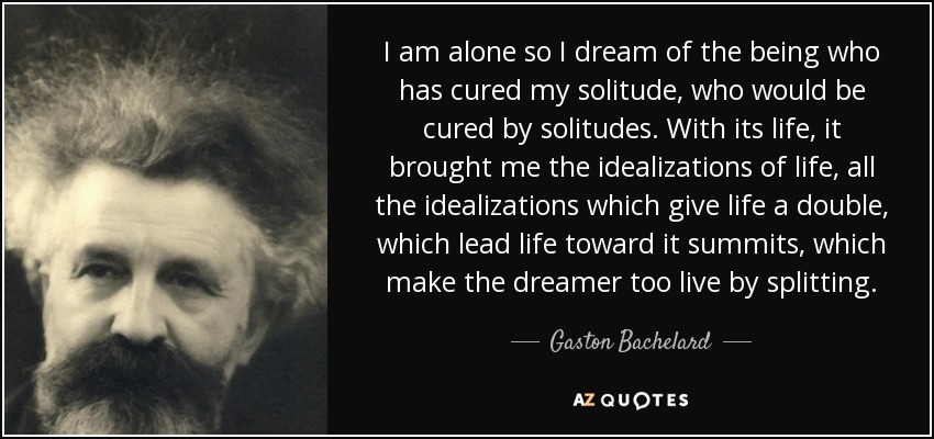 I am alone so I dream of the being who has cured my solitude, who would be cured by solitudes. With its life, it brought me the idealizations of life, all the idealizations which give life a double, which lead life toward it summits, which make the dreamer too live by splitting... - Gaston Bachelard