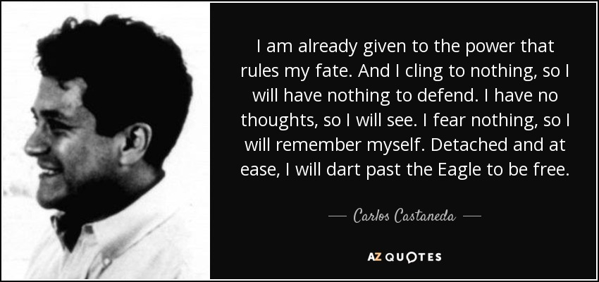 I am already given to the power that rules my fate. And I cling to nothing, so I will have nothing to defend. I have no thoughts, so I will see. I fear nothing, so I will remember myself. Detached and at ease, I will dart past the Eagle to be free. - Carlos Castaneda