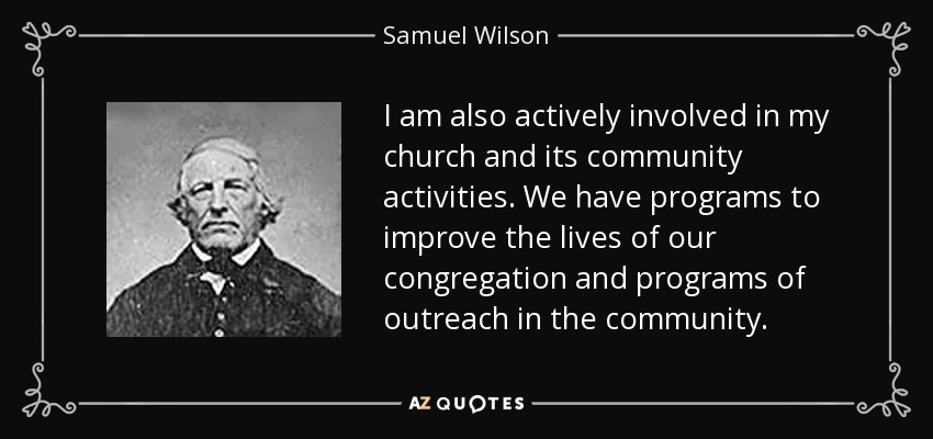 I am also actively involved in my church and its community activities. We have programs to improve the lives of our congregation and programs of outreach in the community. - Samuel Wilson