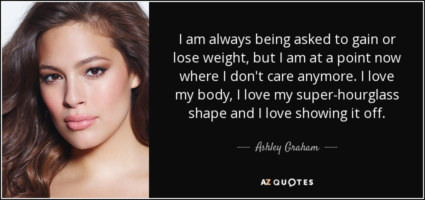 Ashley Graham Quote I Am Always Being Asked To Gain Or Lose Weight