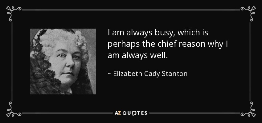 I am always busy, which is perhaps the chief reason why I am always well. - Elizabeth Cady Stanton