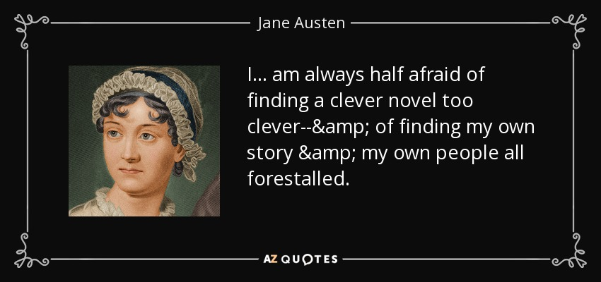 I . . . am always half afraid of finding a clever novel too clever--& of finding my own story & my own people all forestalled. - Jane Austen