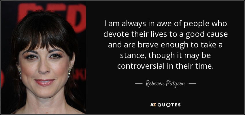 I am always in awe of people who devote their lives to a good cause and are brave enough to take a stance, though it may be controversial in their time. - Rebecca Pidgeon