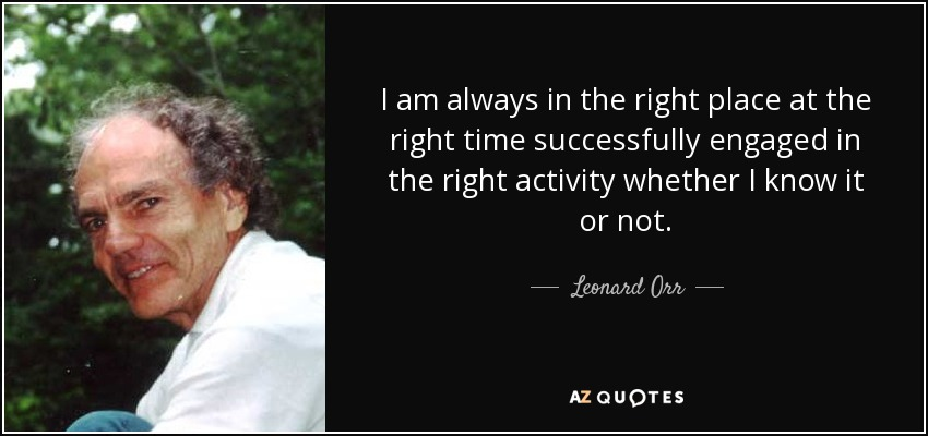 I am always in the right place at the right time successfully engaged in the right activity whether I know it or not. - Leonard Orr