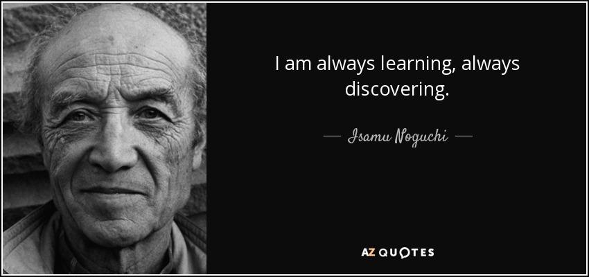 I am always learning, always discovering. - Isamu Noguchi