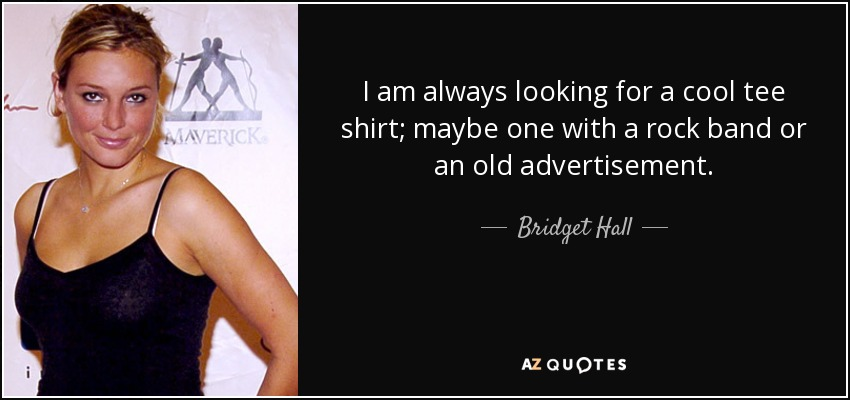 I am always looking for a cool tee shirt; maybe one with a rock band or an old advertisement. - Bridget Hall