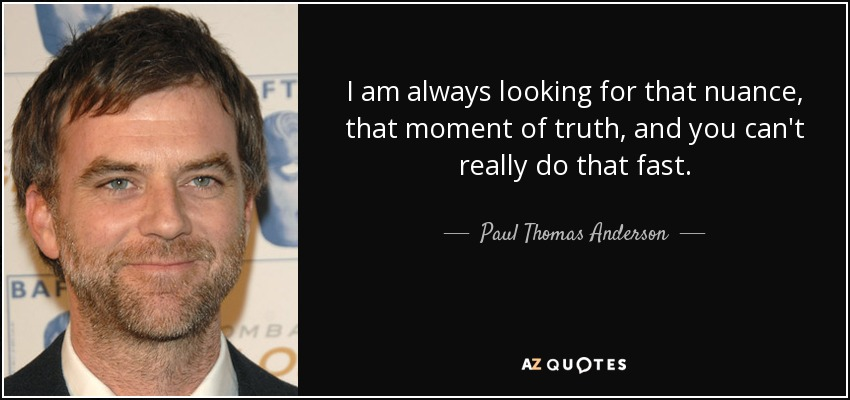 I am always looking for that nuance, that moment of truth, and you can't really do that fast. - Paul Thomas Anderson