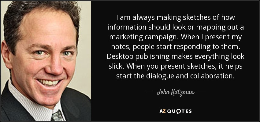 I am always making sketches of how information should look or mapping out a marketing campaign. When I present my notes, people start responding to them. Desktop publishing makes everything look slick. When you present sketches, it helps start the dialogue and collaboration. - John Katzman
