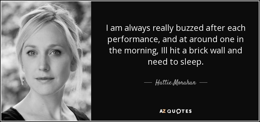I am always really buzzed after each performance, and at around one in the morning, Ill hit a brick wall and need to sleep. - Hattie Morahan