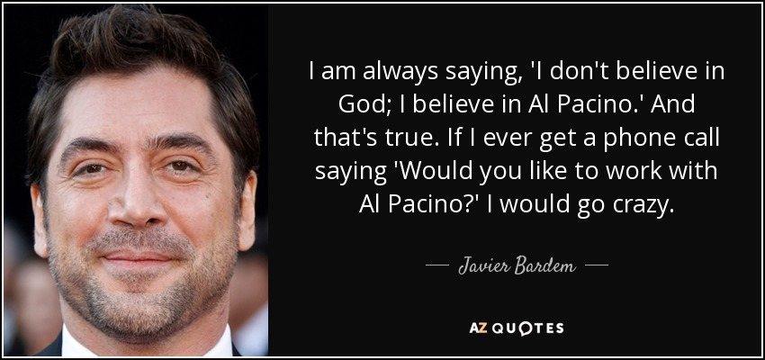 I am always saying, 'I don't believe in God; I believe in Al Pacino.' And that's true. If I ever get a phone call saying 'Would you like to work with Al Pacino?' I would go crazy. - Javier Bardem