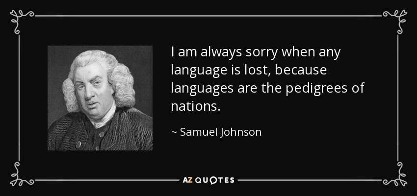 I am always sorry when any language is lost, because languages are the pedigrees of nations. - Samuel Johnson