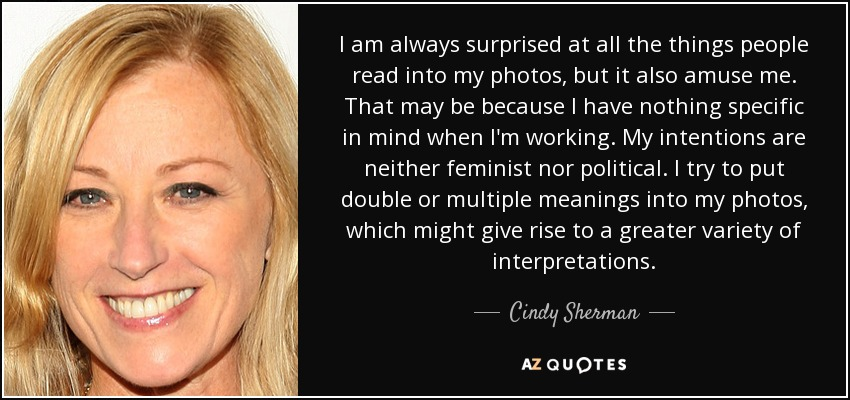 I am always surprised at all the things people read into my photos, but it also amuse me. That may be because I have nothing specific in mind when I'm working. My intentions are neither feminist nor political. I try to put double or multiple meanings into my photos, which might give rise to a greater variety of interpretations. - Cindy Sherman