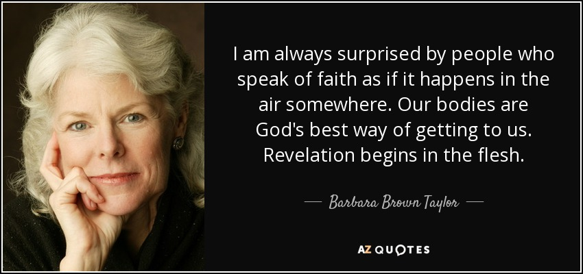 I am always surprised by people who speak of faith as if it happens in the air somewhere. Our bodies are God's best way of getting to us. Revelation begins in the flesh. - Barbara Brown Taylor