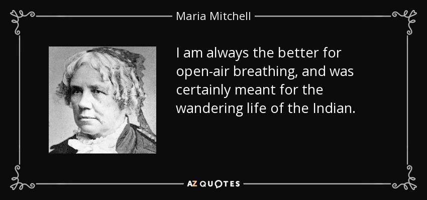I am always the better for open-air breathing, and was certainly meant for the wandering life of the Indian. - Maria Mitchell