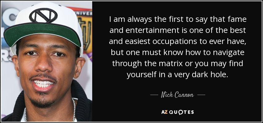I am always the first to say that fame and entertainment is one of the best and easiest occupations to ever have, but one must know how to navigate through the matrix or you may find yourself in a very dark hole. - Nick Cannon