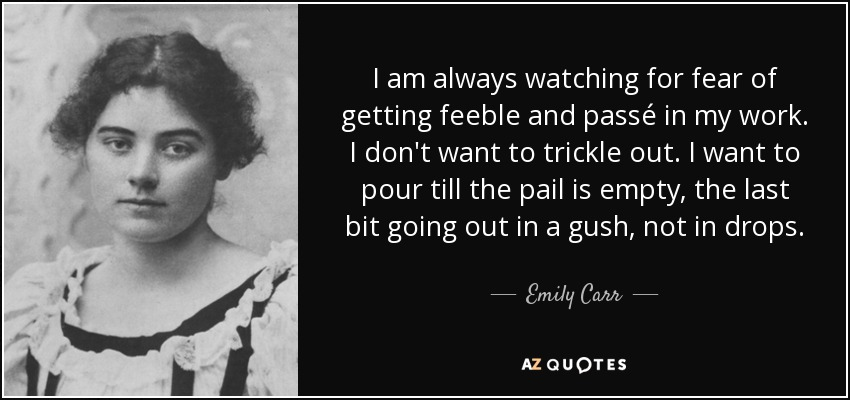 I am always watching for fear of getting feeble and passé in my work. I don't want to trickle out. I want to pour till the pail is empty, the last bit going out in a gush, not in drops. - Emily Carr