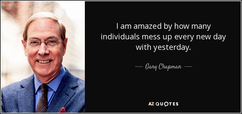 I am amazed by how many individuals mess up every new day with yesterday. - Gary Chapman