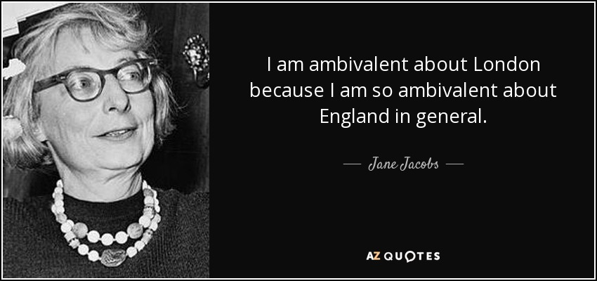 I am ambivalent about London because I am so ambivalent about England in general. - Jane Jacobs