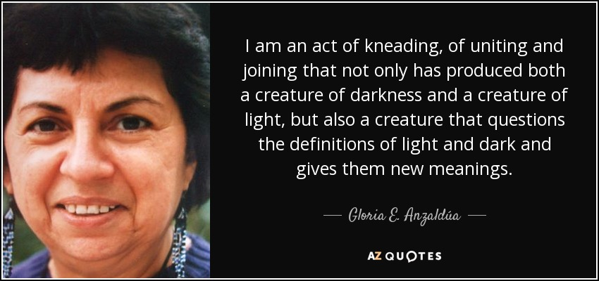 I am an act of kneading, of uniting and joining that not only has produced both a creature of darkness and a creature of light, but also a creature that questions the definitions of light and dark and gives them new meanings. - Gloria E. Anzaldúa