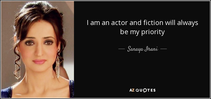 I am an actor and fiction will always be my priority - Sanaya Irani