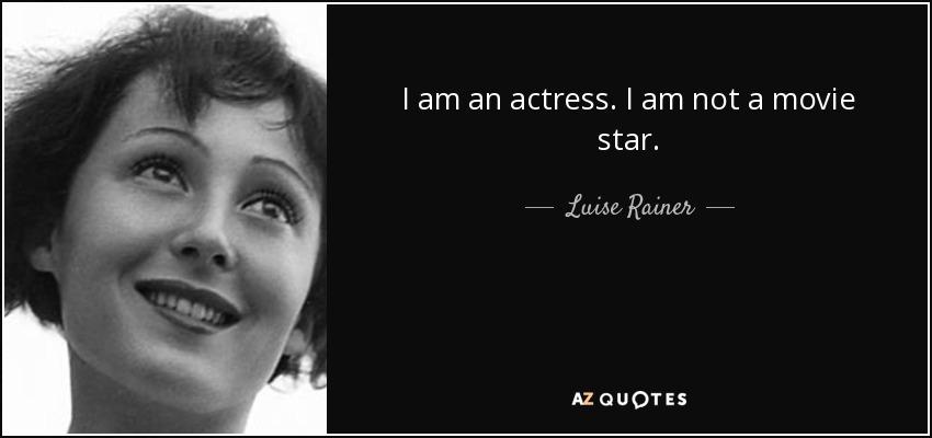I am an actress. I am not a movie star. - Luise Rainer