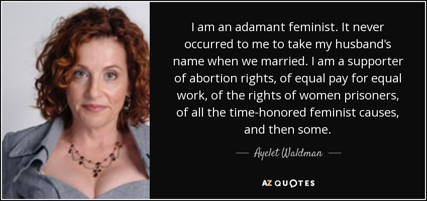I am an adamant feminist. It never occurred to me to take my husband's name when we married. I am a supporter of abortion rights, of equal pay for equal work, of the rights of women prisoners, of all the time-honored feminist causes, and then some. - Ayelet Waldman